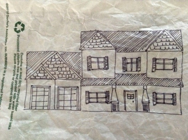First sketch of our cute little dream house, which I drew on the back of a Subway chocolate chip cookie wrapper while sitting in the car. After scarfing down all the cookies, of course. Isn't it adorable!?